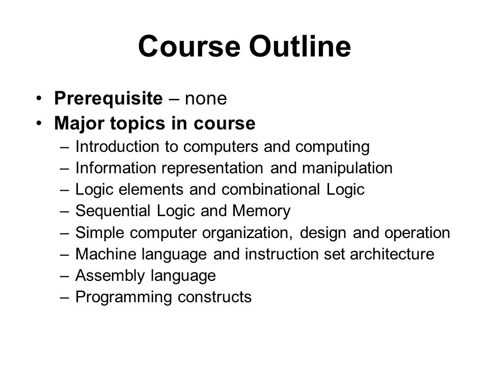 Course Outline Prerequisite – none Major topics in course –Introduction to computers and computing –Information representation and manipulation –Logic elements and combinational Logic –Sequential Logic and Memory –Simple computer organization, design and operation –Machine language and instruction set architecture –Assembly language –Programming constructs