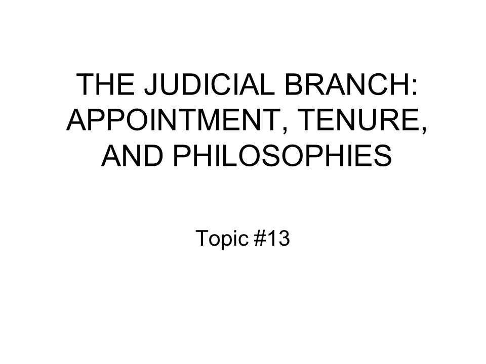THE JUDICIAL BRANCH: APPOINTMENT, TENURE, AND PHILOSOPHIES Topic #13