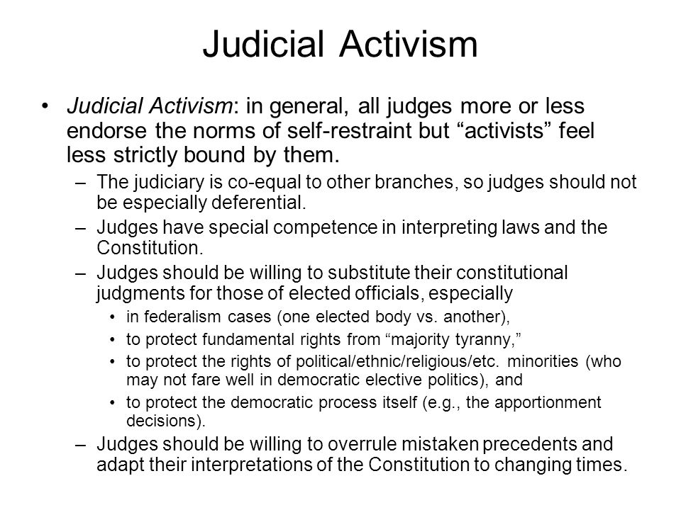 Judicial Activism Judicial Activism: in general, all judges more or less endorse the norms of self-restraint but activists feel less strictly bound by them.