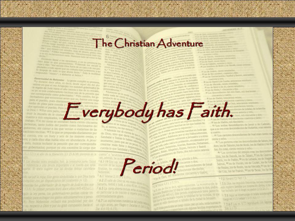 The Christian Adventure Everybody has Faith. Period!