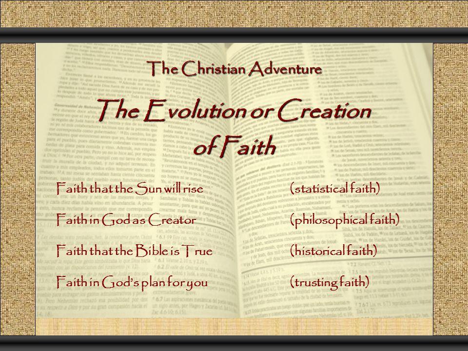 The Christian Adventure The Evolution or Creation of Faith of Faith Faith that the Sun will rise(statistical faith) Faith in God as Creator (philosoph