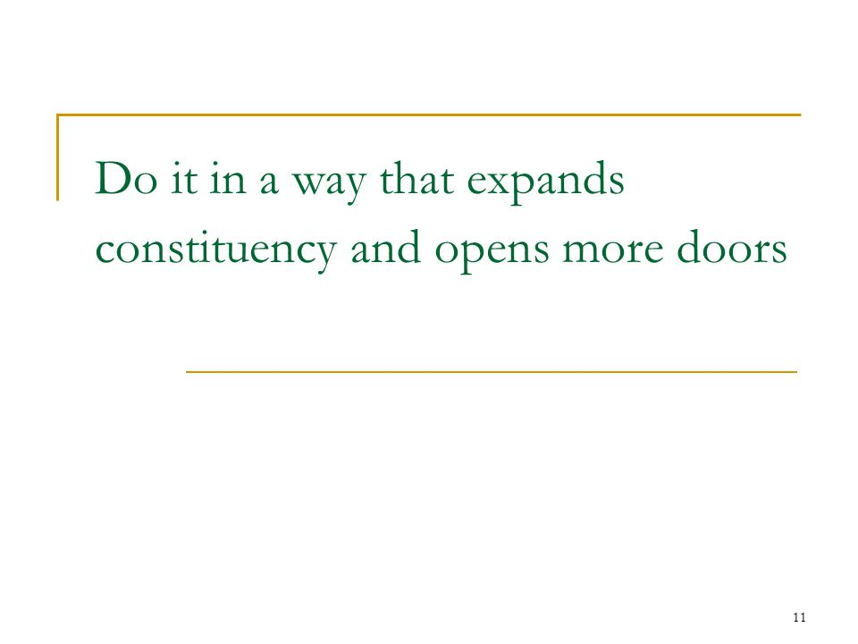 11 Do it in a way that expands constituency and opens more doors