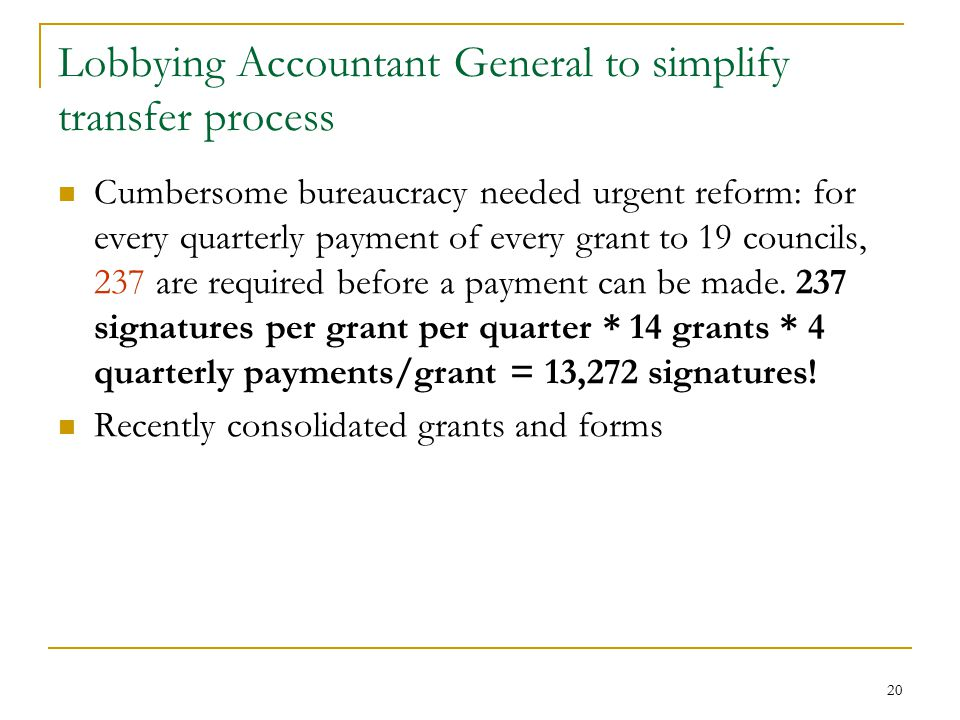 20 Lobbying Accountant General to simplify transfer process Cumbersome bureaucracy needed urgent reform: for every quarterly payment of every grant to 19 councils, 237 are required before a payment can be made.