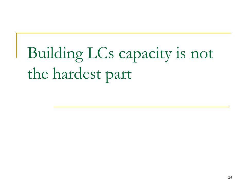 24 Building LCs capacity is not the hardest part
