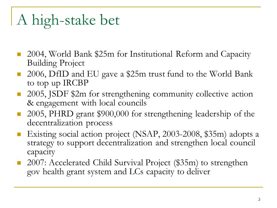 3 A high-stake bet 2004, World Bank $25m for Institutional Reform and Capacity Building Project 2006, DfID and EU gave a $25m trust fund to the World Bank to top up IRCBP 2005, JSDF $2m for strengthening community collective action & engagement with local councils 2005, PHRD grant $900,000 for strengthening leadership of the decentralization process Existing social action project (NSAP, 2003-2008, $35m) adopts a strategy to support decentralization and strengthen local council capacity 2007: Accelerated Child Survival Project ($35m) to strengthen gov health grant system and LCs capacity to deliver