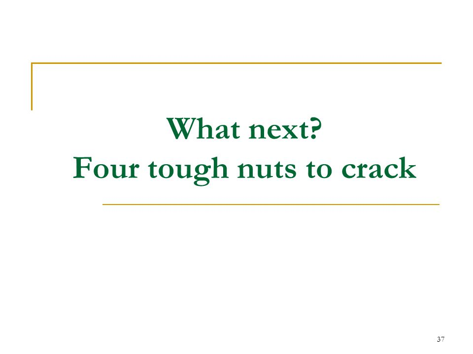 37 What next Four tough nuts to crack