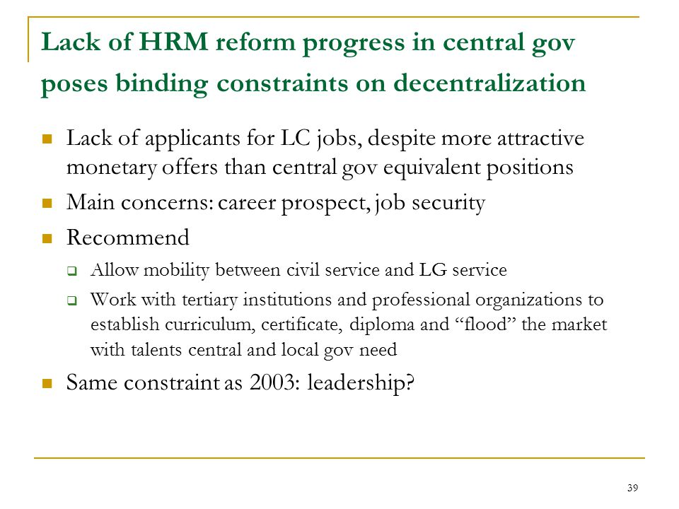 39 Lack of HRM reform progress in central gov poses binding constraints on decentralization Lack of applicants for LC jobs, despite more attractive monetary offers than central gov equivalent positions Main concerns: career prospect, job security Recommend  Allow mobility between civil service and LG service  Work with tertiary institutions and professional organizations to establish curriculum, certificate, diploma and flood the market with talents central and local gov need Same constraint as 2003: leadership