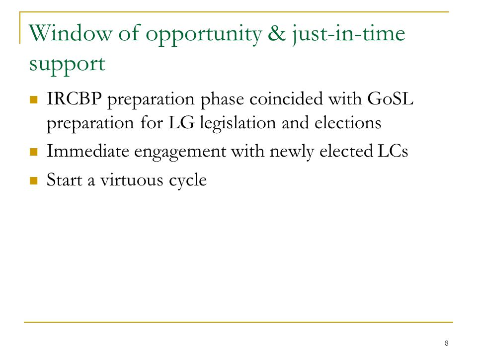 8 Window of opportunity & just-in-time support IRCBP preparation phase coincided with GoSL preparation for LG legislation and elections Immediate engagement with newly elected LCs Start a virtuous cycle