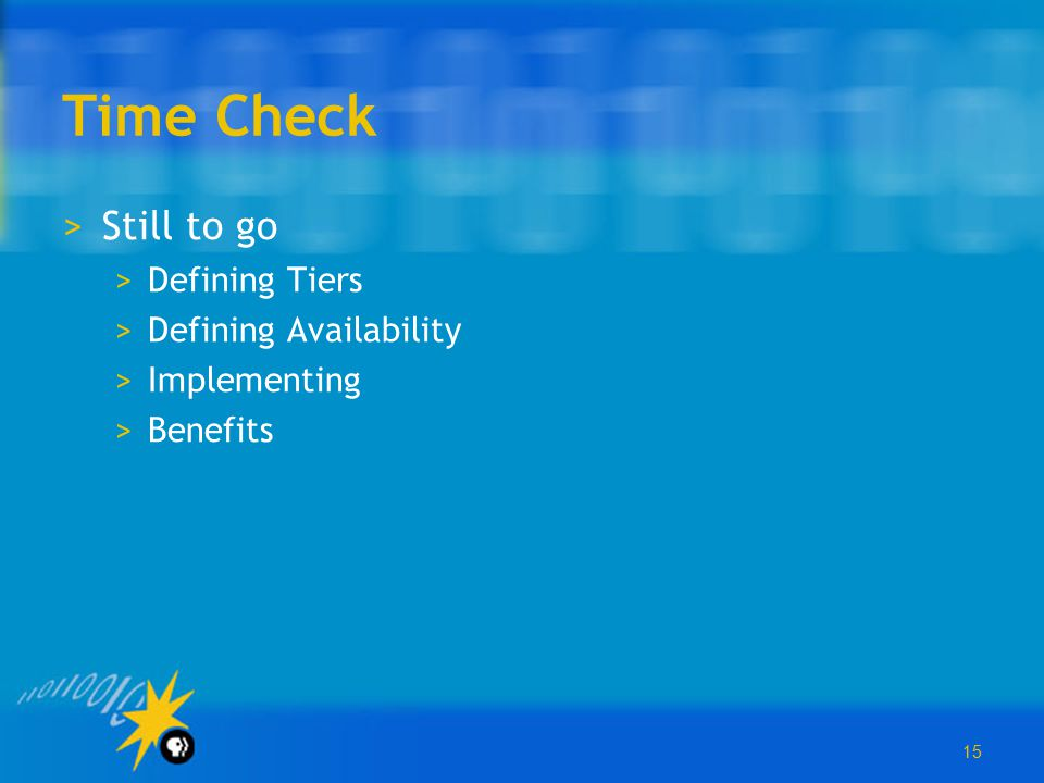 15 Time Check >Still to go >Defining Tiers >Defining Availability >Implementing >Benefits