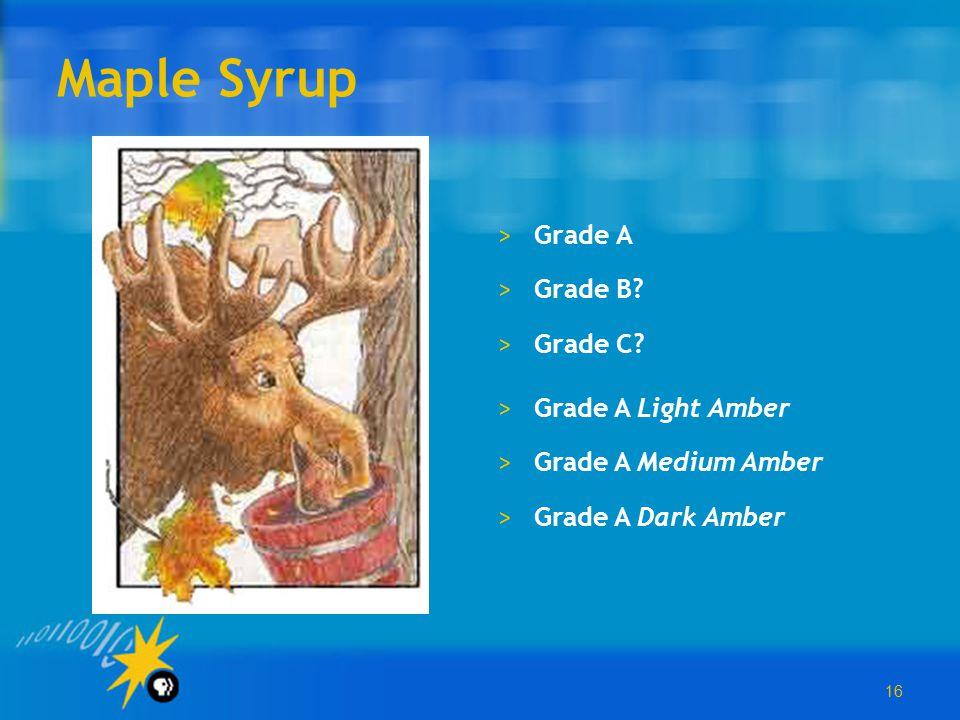 16 Maple Syrup >Grade A >Grade B? >Grade C? >Grade A Light Amber >Grade A Medium Amber >Grade A Dark Amber