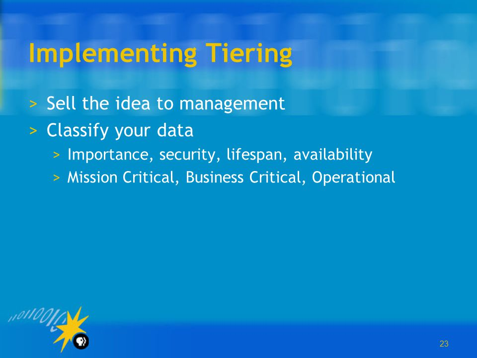 23 Implementing Tiering >Sell the idea to management >Classify your data >Importance, security, lifespan, availability >Mission Critical, Business Cri