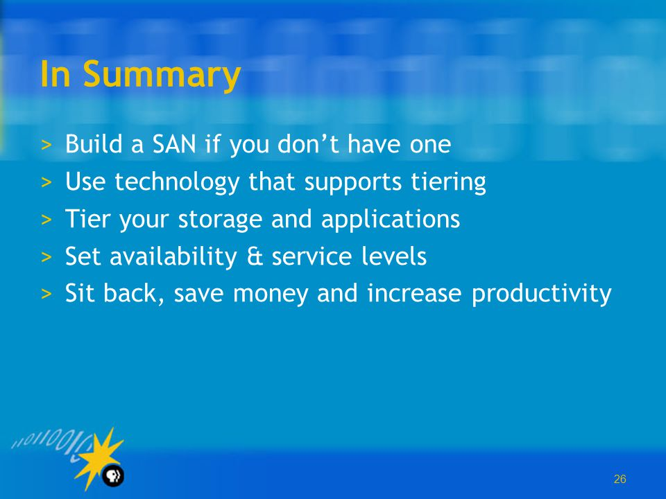 26 In Summary >Build a SAN if you don't have one >Use technology that supports tiering >Tier your storage and applications >Set availability & service