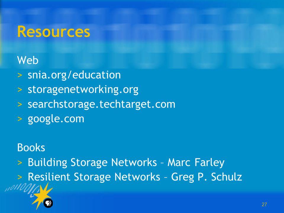 27 Resources Web >snia.org/education >storagenetworking.org >searchstorage.techtarget.com >google.com Books >Building Storage Networks – Marc Farley >