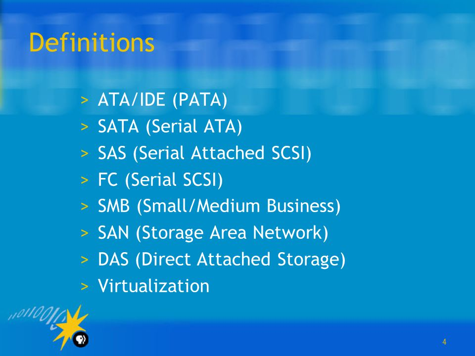 4 Definitions >ATA/IDE (PATA) >SATA (Serial ATA) >SAS (Serial Attached SCSI) >FC (Serial SCSI) >SMB (Small/Medium Business) >SAN (Storage Area Network