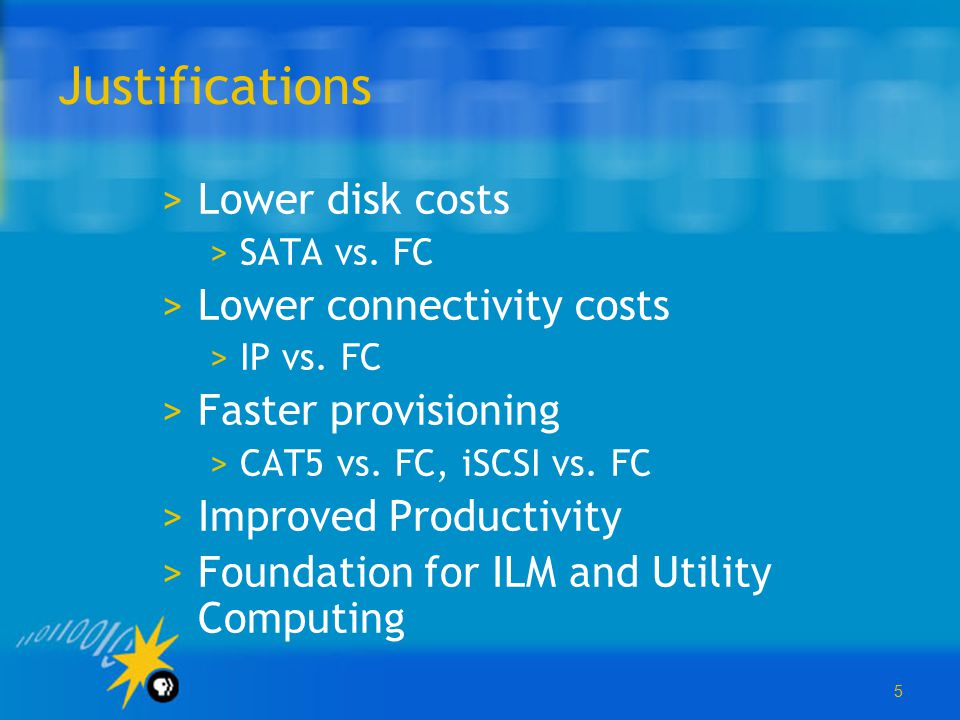 5 Justifications >Lower disk costs >SATA vs. FC >Lower connectivity costs >IP vs. FC >Faster provisioning >CAT5 vs. FC, iSCSI vs. FC >Improved Product