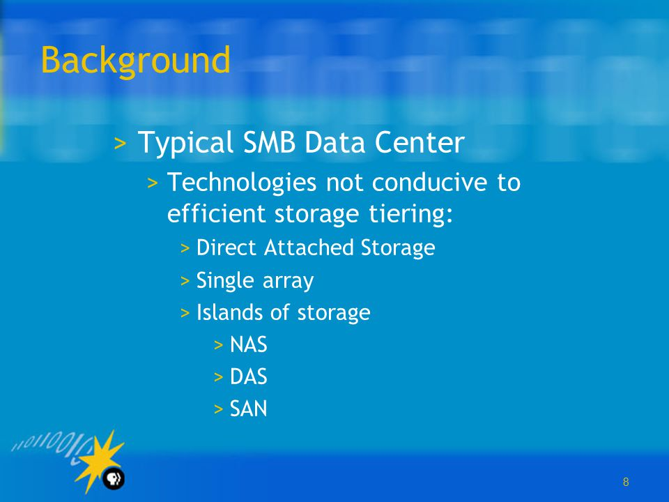 8 Background >Typical SMB Data Center >Technologies not conducive to efficient storage tiering: >Direct Attached Storage >Single array >Islands of sto