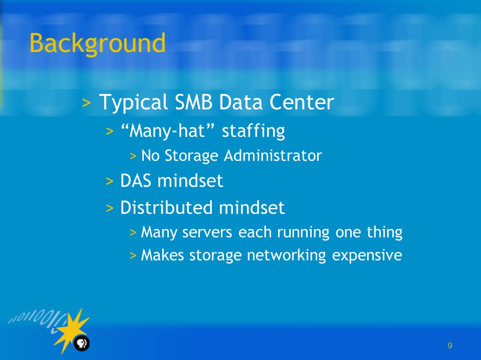 """9 Background >Typical SMB Data Center >""""Many-hat"""" staffing >No Storage Administrator >DAS mindset >Distributed mindset >Many servers each running one"""