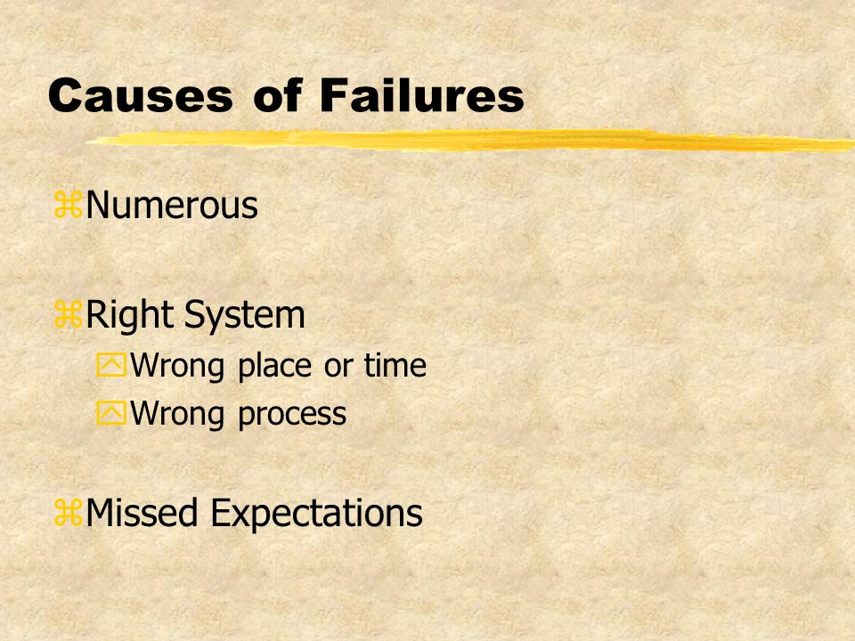 Causes of Failures zNumerous zRight System yWrong place or time yWrong process zMissed Expectations