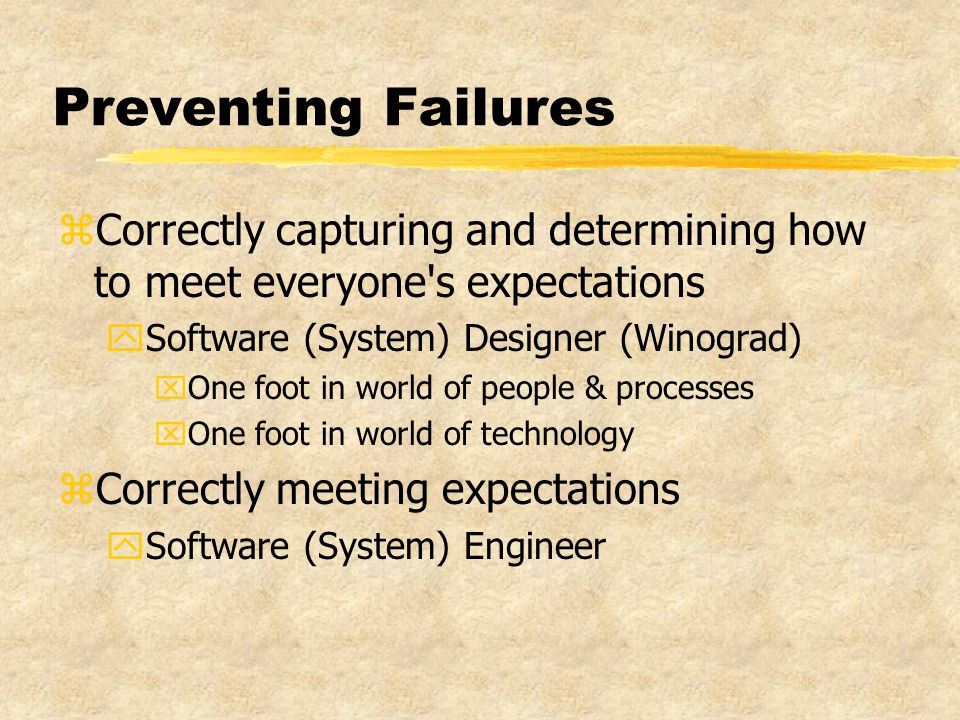 Preventing Failures zCorrectly capturing and determining how to meet everyone s expectations ySoftware (System) Designer (Winograd) xOne foot in world of people & processes xOne foot in world of technology zCorrectly meeting expectations ySoftware (System) Engineer