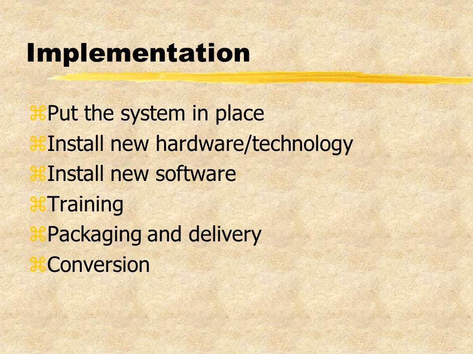 Implementation zPut the system in place zInstall new hardware/technology zInstall new software zTraining zPackaging and delivery zConversion