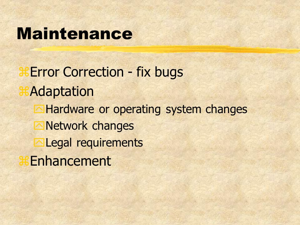 Maintenance zError Correction - fix bugs zAdaptation yHardware or operating system changes yNetwork changes yLegal requirements zEnhancement