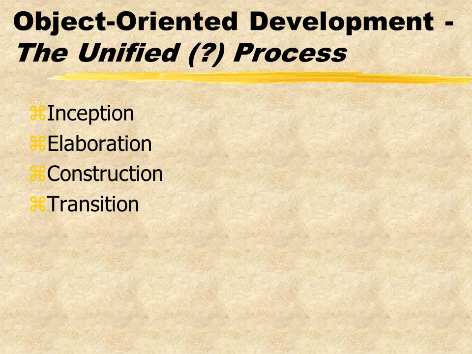 Object-Oriented Development - The Unified ( ) Process zInception zElaboration zConstruction zTransition