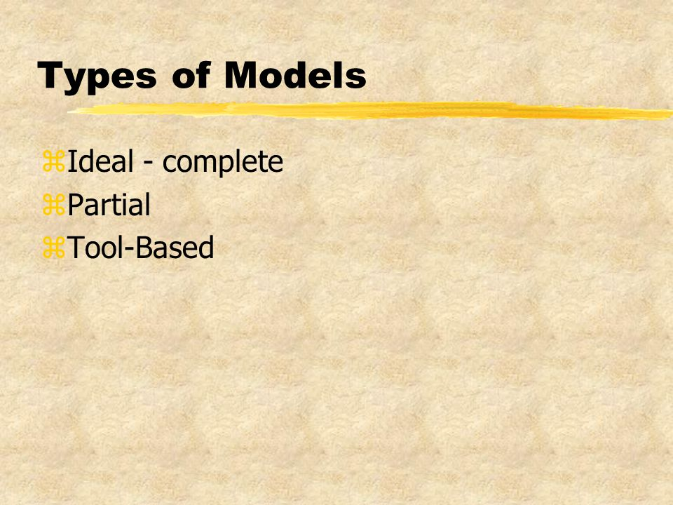 Types of Models zIdeal - complete zPartial zTool-Based