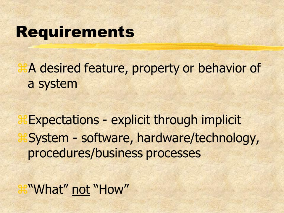Requirements zA desired feature, property or behavior of a system zExpectations - explicit through implicit zSystem - software, hardware/technology, procedures/business processes z What not How