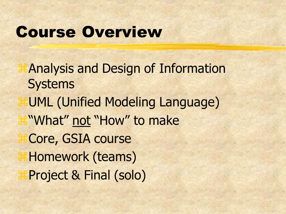 Course Overview zAnalysis and Design of Information Systems zUML (Unified Modeling Language) z What not How to make zCore, GSIA course zHomework (teams) zProject & Final (solo)
