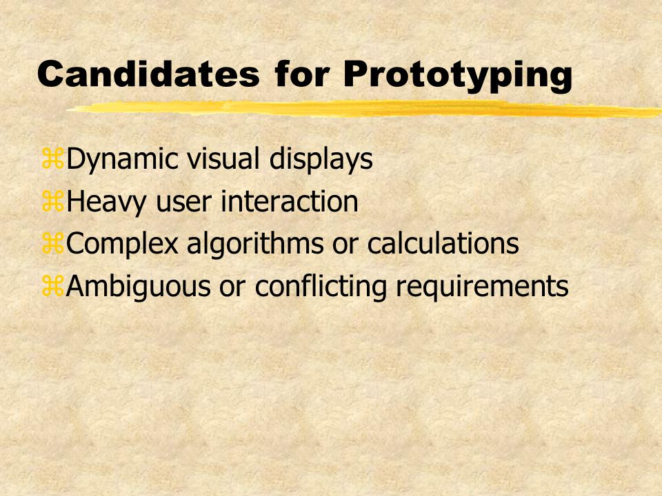 Candidates for Prototyping zDynamic visual displays zHeavy user interaction zComplex algorithms or calculations zAmbiguous or conflicting requirements