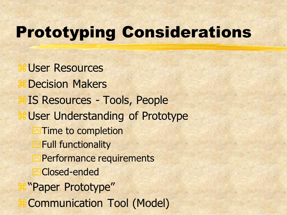 Prototyping Considerations zUser Resources zDecision Makers zIS Resources - Tools, People zUser Understanding of Prototype yTime to completion yFull functionality yPerformance requirements yClosed-ended z Paper Prototype zCommunication Tool (Model)