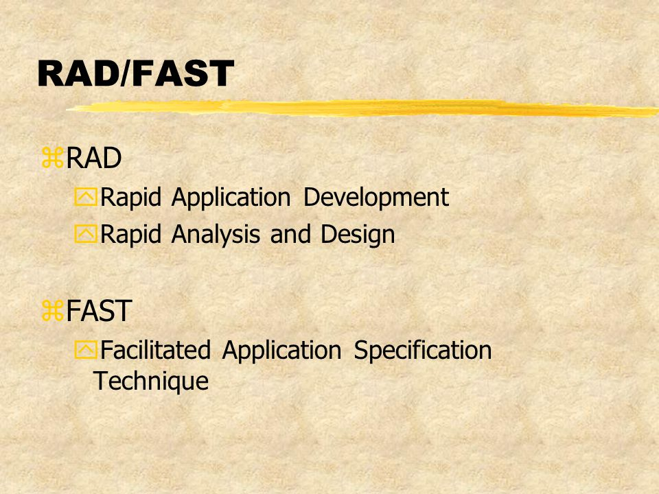 RAD/FAST zRAD yRapid Application Development yRapid Analysis and Design zFAST yFacilitated Application Specification Technique