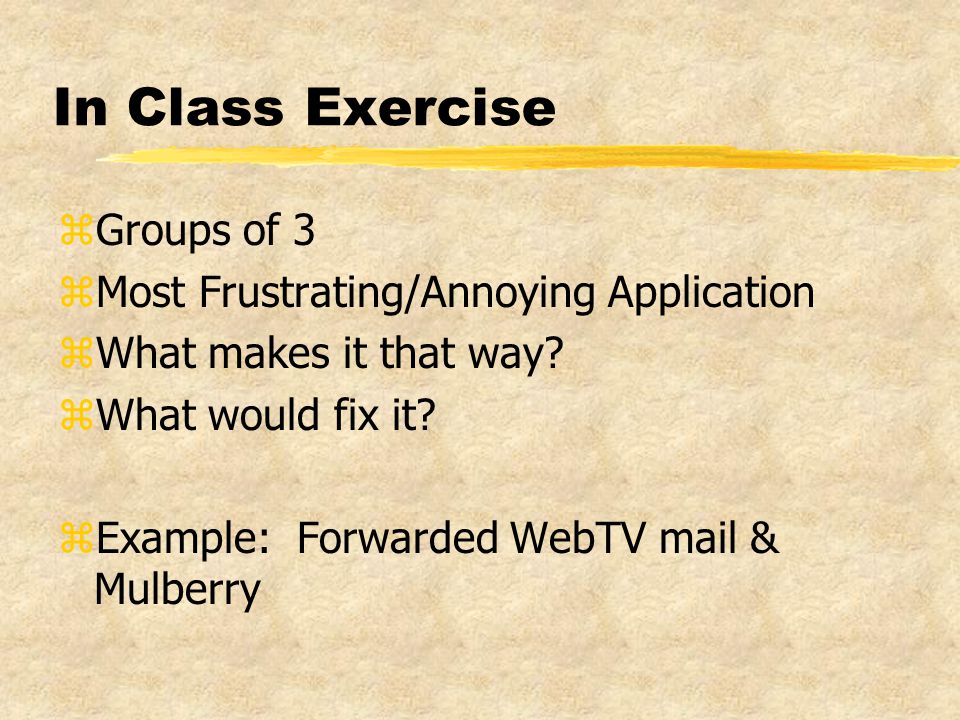 In Class Exercise zGroups of 3 zMost Frustrating/Annoying Application zWhat makes it that way.