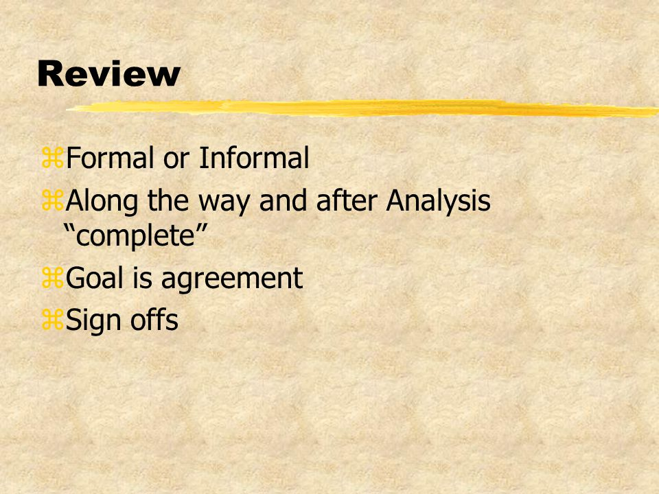 Review zFormal or Informal zAlong the way and after Analysis complete zGoal is agreement zSign offs