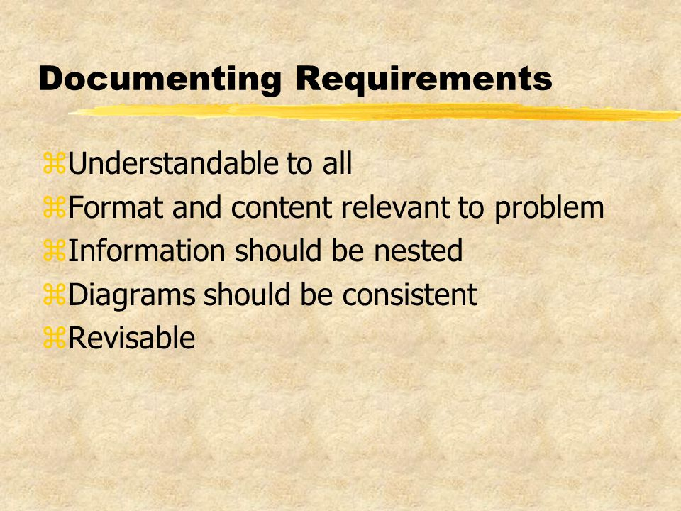 Documenting Requirements zUnderstandable to all zFormat and content relevant to problem zInformation should be nested zDiagrams should be consistent zRevisable