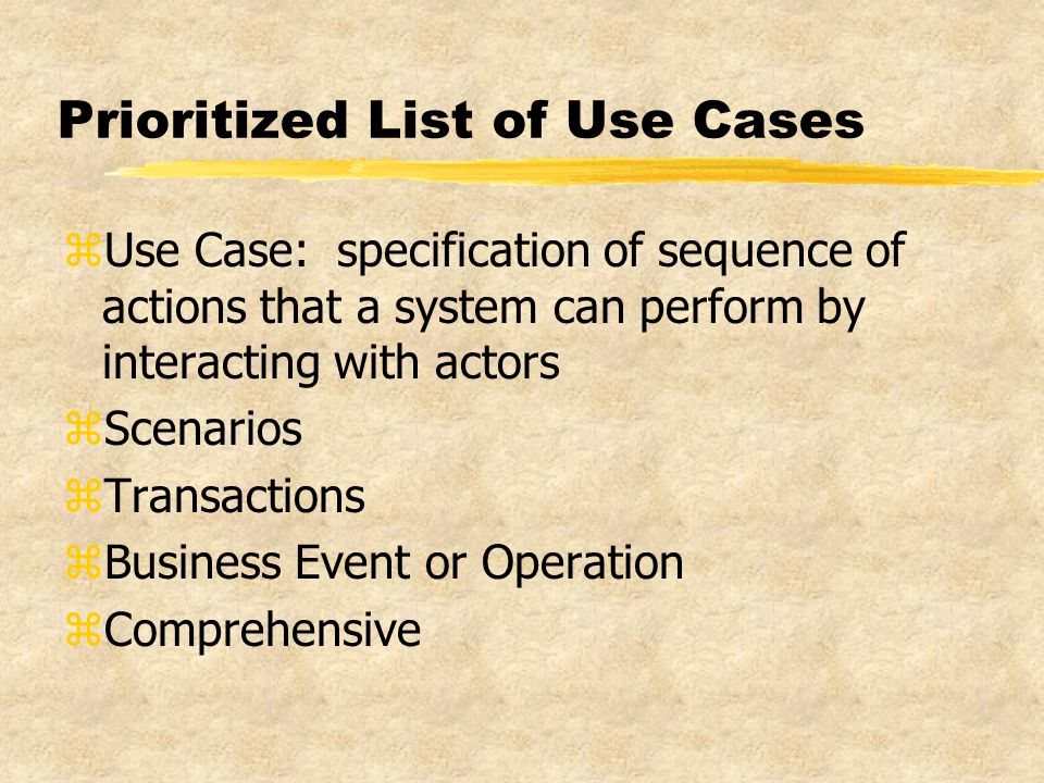 Prioritized List of Use Cases zUse Case: specification of sequence of actions that a system can perform by interacting with actors zScenarios zTransactions zBusiness Event or Operation zComprehensive