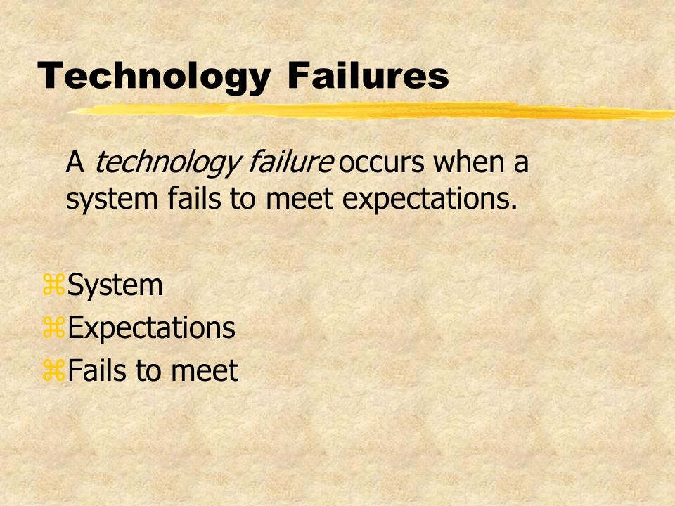 Technology Failures A technology failure occurs when a system fails to meet expectations.