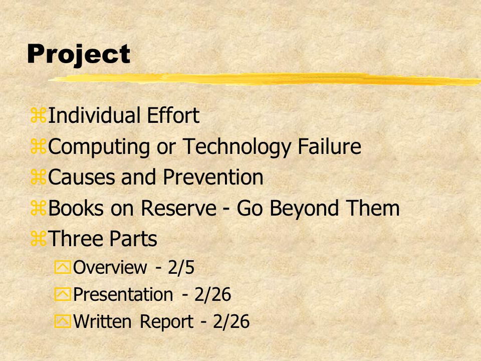 Project zIndividual Effort zComputing or Technology Failure zCauses and Prevention zBooks on Reserve - Go Beyond Them zThree Parts yOverview - 2/5 yPresentation - 2/26 yWritten Report - 2/26
