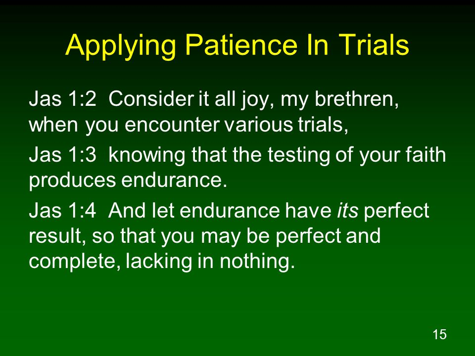 15 Applying Patience In Trials Jas 1:2 Consider it all joy, my brethren, when you encounter various trials, Jas 1:3 knowing that the testing of your faith produces endurance.