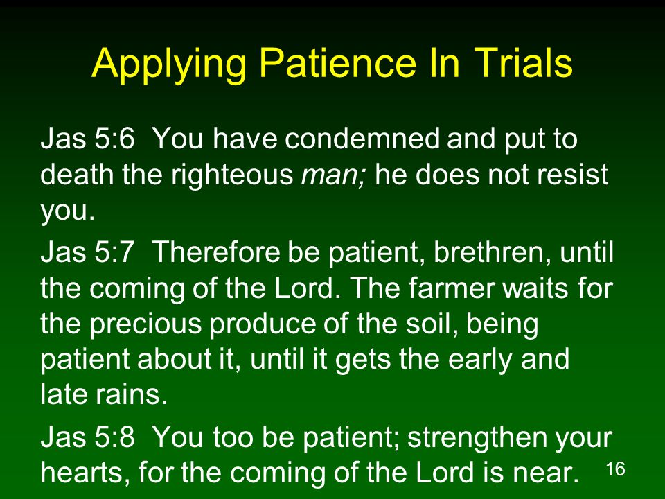 16 Applying Patience In Trials Jas 5:6 You have condemned and put to death the righteous man; he does not resist you.