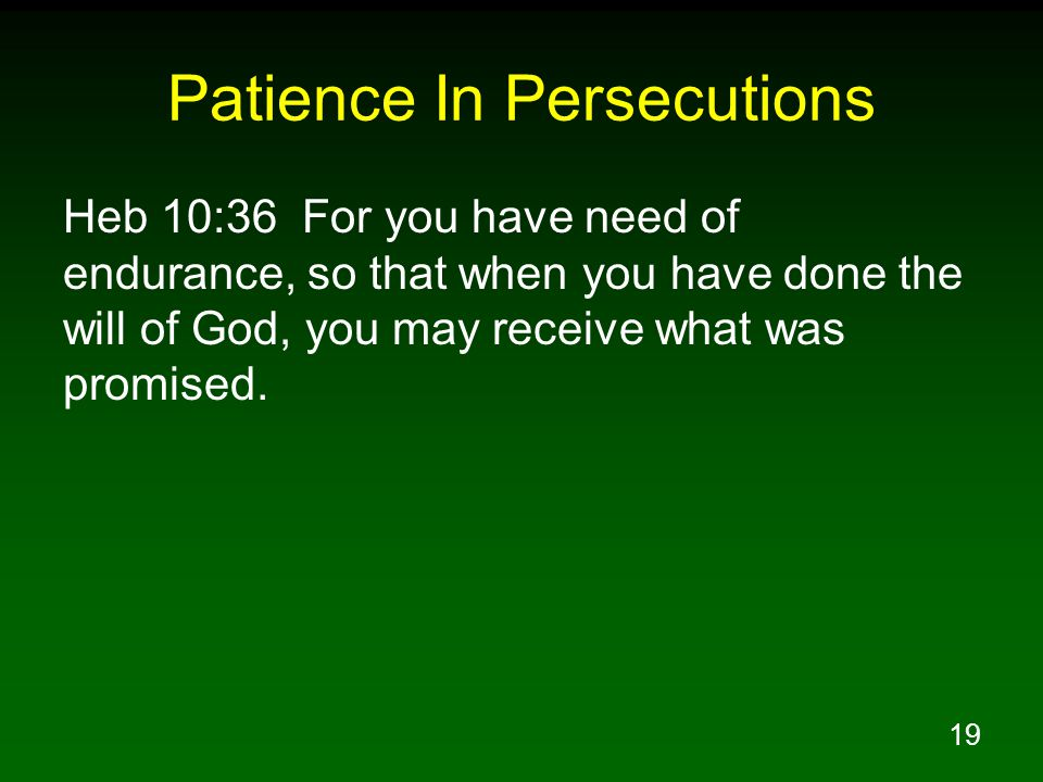 19 Patience In Persecutions Heb 10:36 For you have need of endurance, so that when you have done the will of God, you may receive what was promised.
