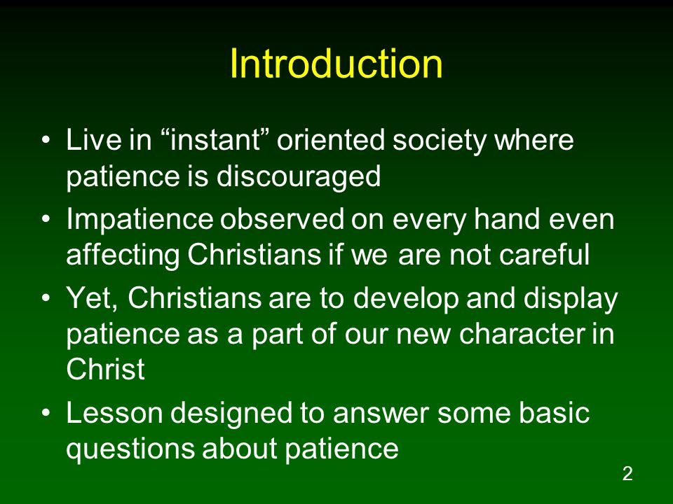 2 Introduction Live in instant oriented society where patience is discouraged Impatience observed on every hand even affecting Christians if we are not careful Yet, Christians are to develop and display patience as a part of our new character in Christ Lesson designed to answer some basic questions about patience