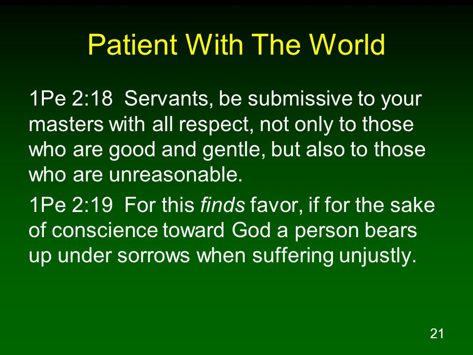 21 Patient With The World 1Pe 2:18 Servants, be submissive to your masters with all respect, not only to those who are good and gentle, but also to those who are unreasonable.