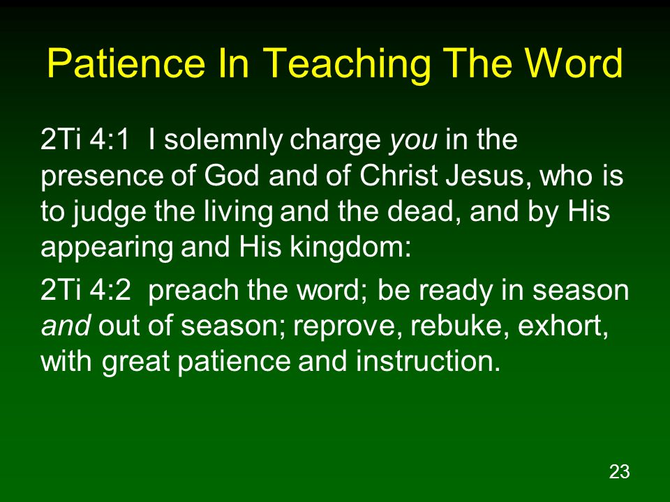 23 Patience In Teaching The Word 2Ti 4:1 I solemnly charge you in the presence of God and of Christ Jesus, who is to judge the living and the dead, and by His appearing and His kingdom: 2Ti 4:2 preach the word; be ready in season and out of season; reprove, rebuke, exhort, with great patience and instruction.