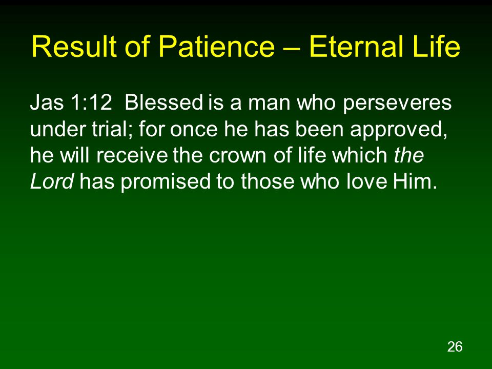 26 Result of Patience – Eternal Life Jas 1:12 Blessed is a man who perseveres under trial; for once he has been approved, he will receive the crown of life which the Lord has promised to those who love Him.