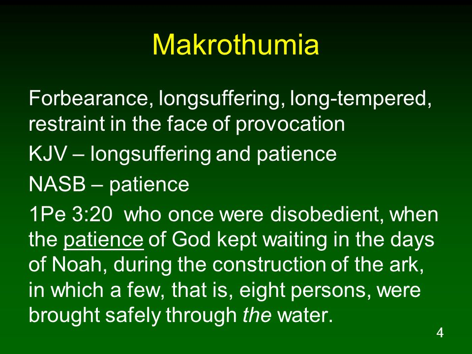 4 Makrothumia Forbearance, longsuffering, long-tempered, restraint in the face of provocation KJV – longsuffering and patience NASB – patience 1Pe 3:20 who once were disobedient, when the patience of God kept waiting in the days of Noah, during the construction of the ark, in which a few, that is, eight persons, were brought safely through the water.