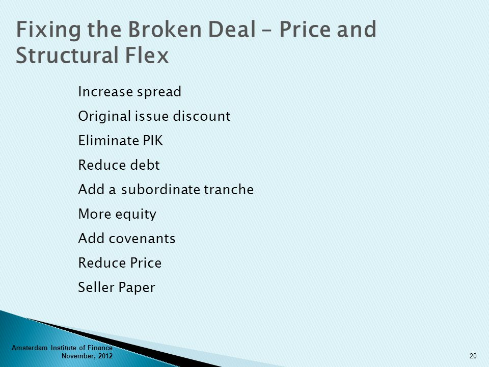 Amsterdam Institute of Finance November, 201220 Fixing the Broken Deal – Price and Structural Flex Increase spread Original issue discount Eliminate PIK Reduce debt Add a subordinate tranche More equity Add covenants Reduce Price Seller Paper