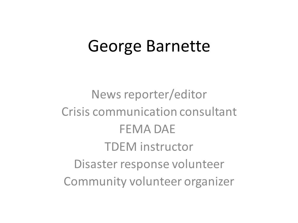 George Barnette News reporter/editor Crisis communication consultant FEMA DAE TDEM instructor Disaster response volunteer Community volunteer organizer