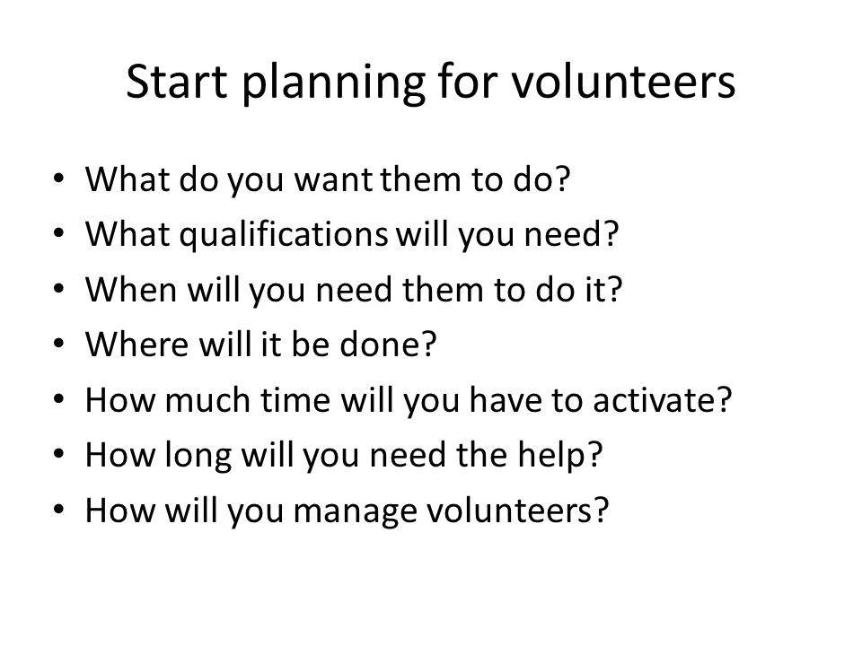 Start planning for volunteers What do you want them to do.