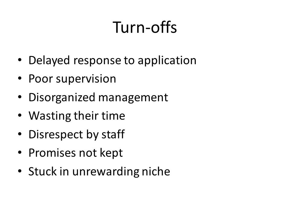 Turn-offs Delayed response to application Poor supervision Disorganized management Wasting their time Disrespect by staff Promises not kept Stuck in unrewarding niche